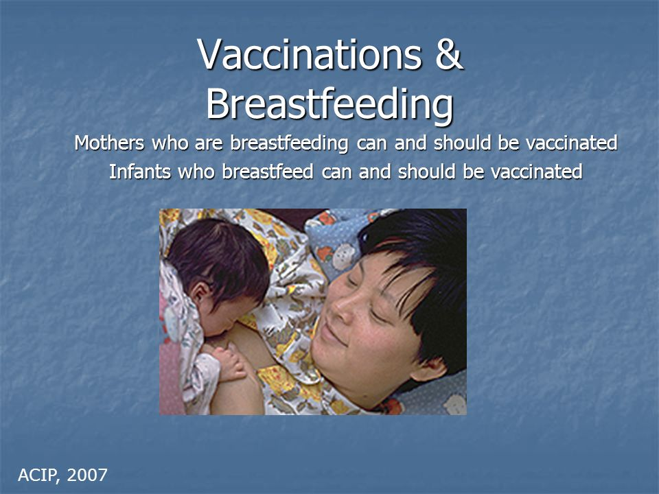 Vaccinations & Breastfeeding Mothers who are breastfeeding can and should be vaccinated Infants who breastfeed can and should be vaccinated ACIP, 2007