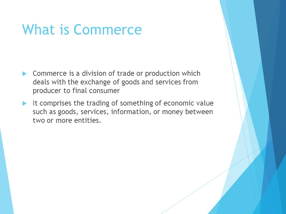 What is Commerce  Commerce is a division of trade or production which deals with the exchange of goods and services from producer to final consumer  It comprises the trading of something of economic value such as goods, services, information, or money between two or more entities.