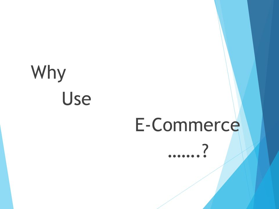 Why Use E-Commerce …….
