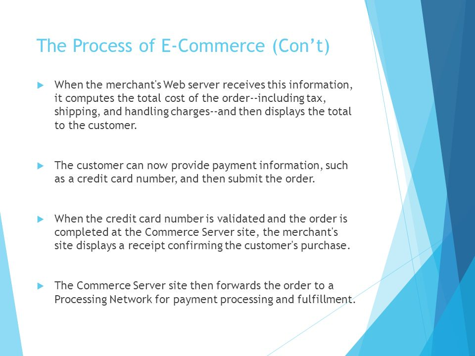 The Process of E-Commerce (Con't)  When the merchant s Web server receives this information, it computes the total cost of the order--including tax, shipping, and handling charges--and then displays the total to the customer.