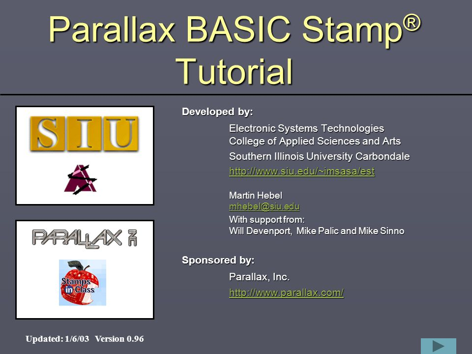1 Parallax BASIC Stamp ® Tutorial Developed by: Electronic Systems Technologies College of Applied Sciences and Arts Southern Illinois University Carbondale     Martin Hebel    With support from: Will Devenport, Mike Palic and Mike Sinno Sponsored by: Parallax, Inc.