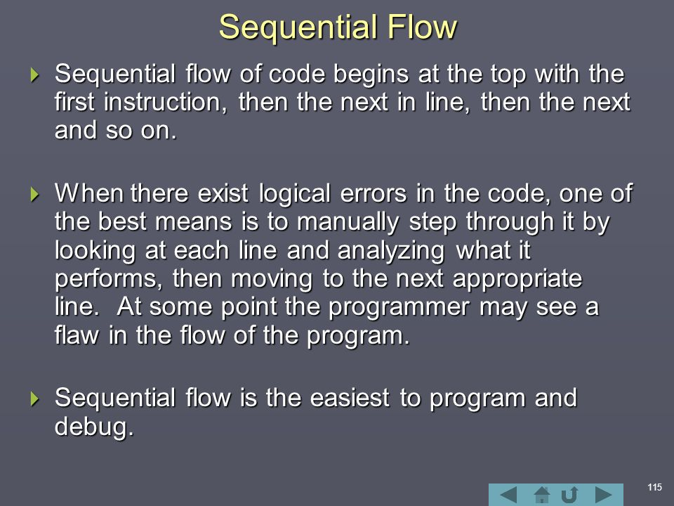 115 Sequential Flow  Sequential flow of code begins at the top with the first instruction, then the next in line, then the next and so on.
