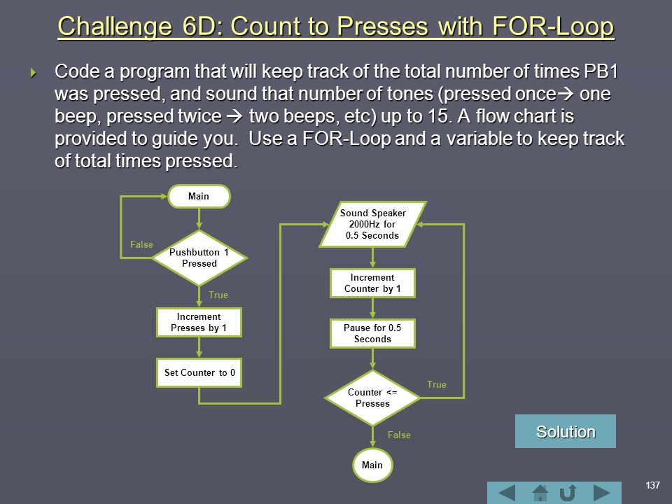 137 Challenge 6D: Count to Presses with FOR-Loop  Code a program that will keep track of the total number of times PB1 was pressed, and sound that number of tones (pressed once  one beep, pressed twice  two beeps, etc) up to 15.