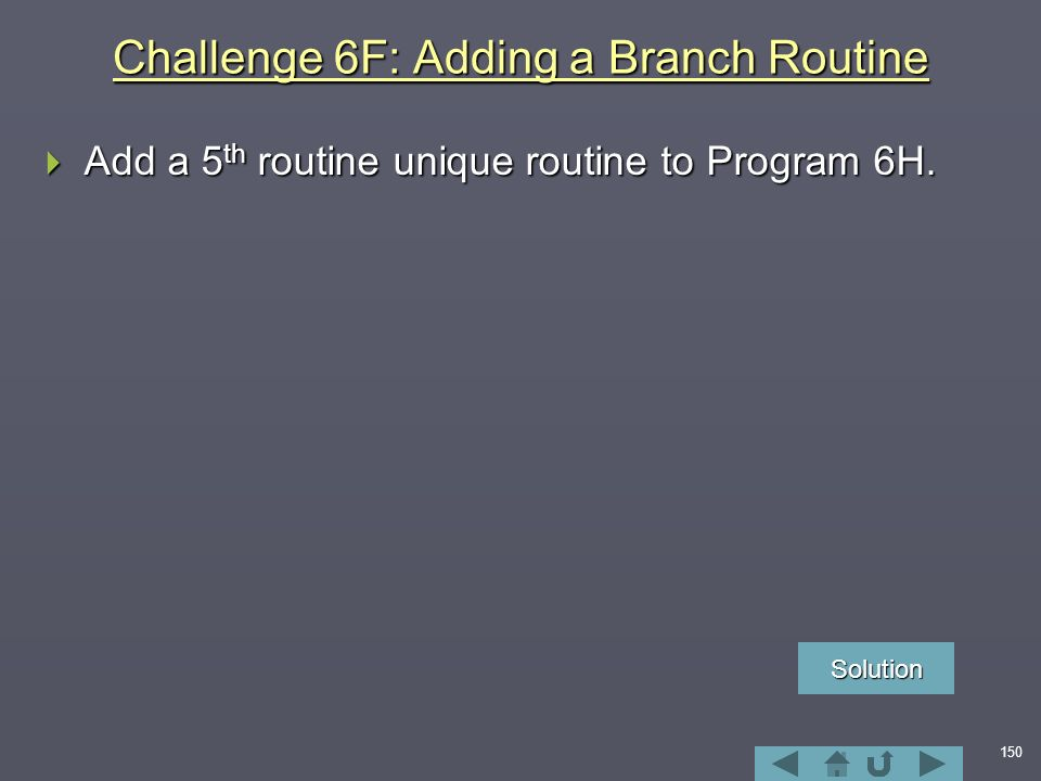 150 Challenge 6F: Adding a Branch Routine  Add a 5 th routine unique routine to Program 6H.