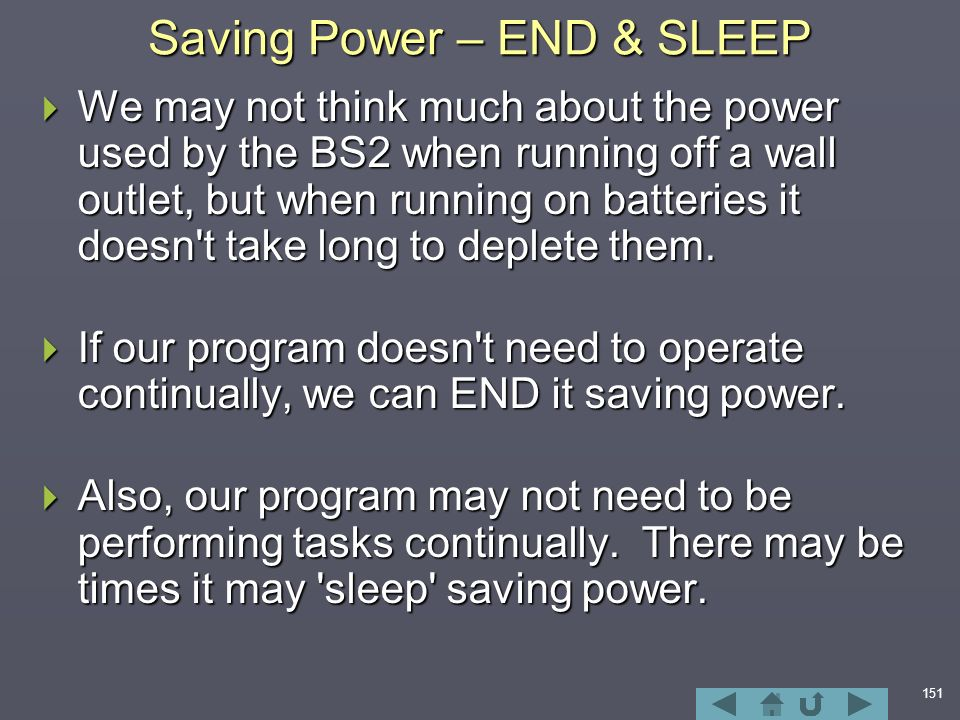 151 Saving Power – END & SLEEP  We may not think much about the power used by the BS2 when running off a wall outlet, but when running on batteries it doesn t take long to deplete them.
