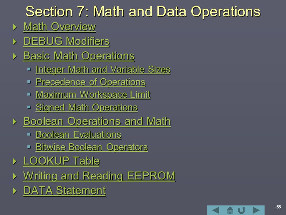 155 Section 7: Math and Data Operations  Math Overview Math Overview Math Overview  DEBUG Modifiers DEBUG Modifiers DEBUG Modifiers  Basic Math Operations Basic Math Operations Basic Math Operations  Integer Math and Variable Sizes Integer Math and Variable Sizes Integer Math and Variable Sizes  Precedence of Operations Precedence of Operations Precedence of Operations  Maximum Workspace Limit Maximum Workspace Limit Maximum Workspace Limit  Signed Math Operations Signed Math Operations Signed Math Operations  Boolean Operations and Math Boolean Operations and Math Boolean Operations and Math  Boolean Evaluations Boolean Evaluations Boolean Evaluations  Bitwise Boolean Operators Bitwise Boolean Operators Bitwise Boolean Operators  LOOKUP Table LOOKUP Table LOOKUP Table  Writing and Reading EEPROM Writing and Reading EEPROM Writing and Reading EEPROM  DATA Statement DATA Statement DATA Statement