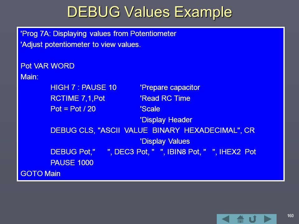 160 DEBUG Values Example Prog 7A: Displaying values from Potentiometer Adjust potentiometer to view values.