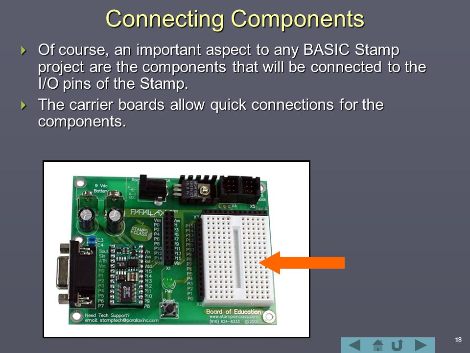 18 Connecting Components  Of course, an important aspect to any BASIC Stamp project are the components that will be connected to the I/O pins of the Stamp.