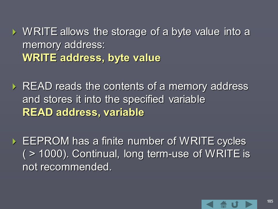 185  WRITE allows the storage of a byte value into a memory address: WRITE address, byte value  READ reads the contents of a memory address and stores it into the specified variable READ address, variable  EEPROM has a finite number of WRITE cycles ( > 1000).