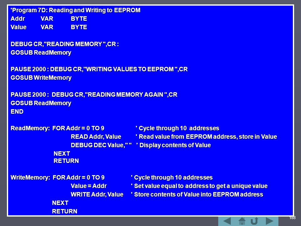 188 Program 7D: Reading and Writing to EEPROM AddrVAR BYTE ValueVARBYTE DEBUG CR, READING MEMORY ,CR : GOSUB ReadMemory PAUSE 2000 : DEBUG CR, WRITING VALUES TO EEPROM ,CR GOSUB WriteMemory PAUSE 2000 : DEBUG CR, READING MEMORY AGAIN ,CR GOSUB ReadMemory END ReadMemory: FOR Addr = 0 TO 9 Cycle through 10 addresses READ Addr, Value Read value from EEPROM address, store in Value DEBUG DEC Value, Display contents of Value NEXT RETURN NEXT RETURN WriteMemory: FOR Addr = 0 TO 9 Cycle through 10 addresses Value = Addr Set value equal to address to get a unique value WRITE Addr, Value Store contents of Value into EEPROM address NEXT NEXT RETURN RETURN