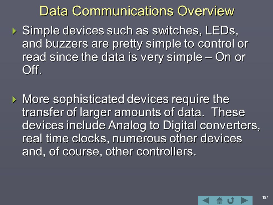 197 Data Communications Overview  Simple devices such as switches, LEDs, and buzzers are pretty simple to control or read since the data is very simple – On or Off.
