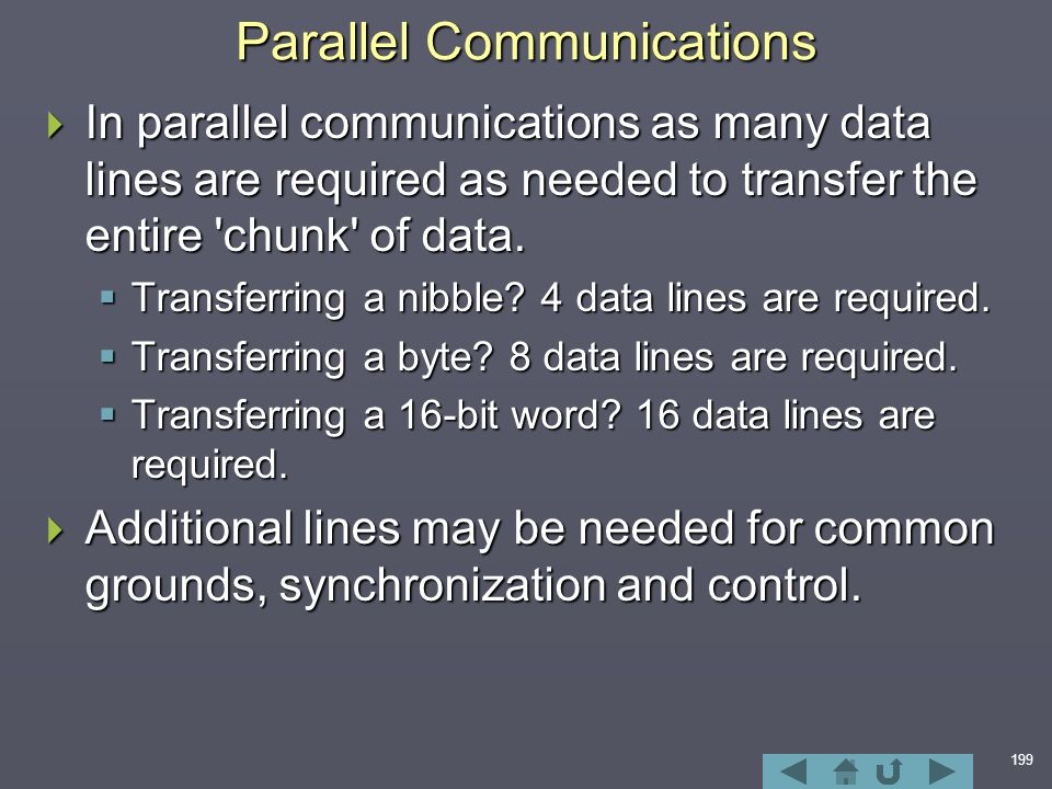 199 Parallel Communications  In parallel communications as many data lines are required as needed to transfer the entire chunk of data.