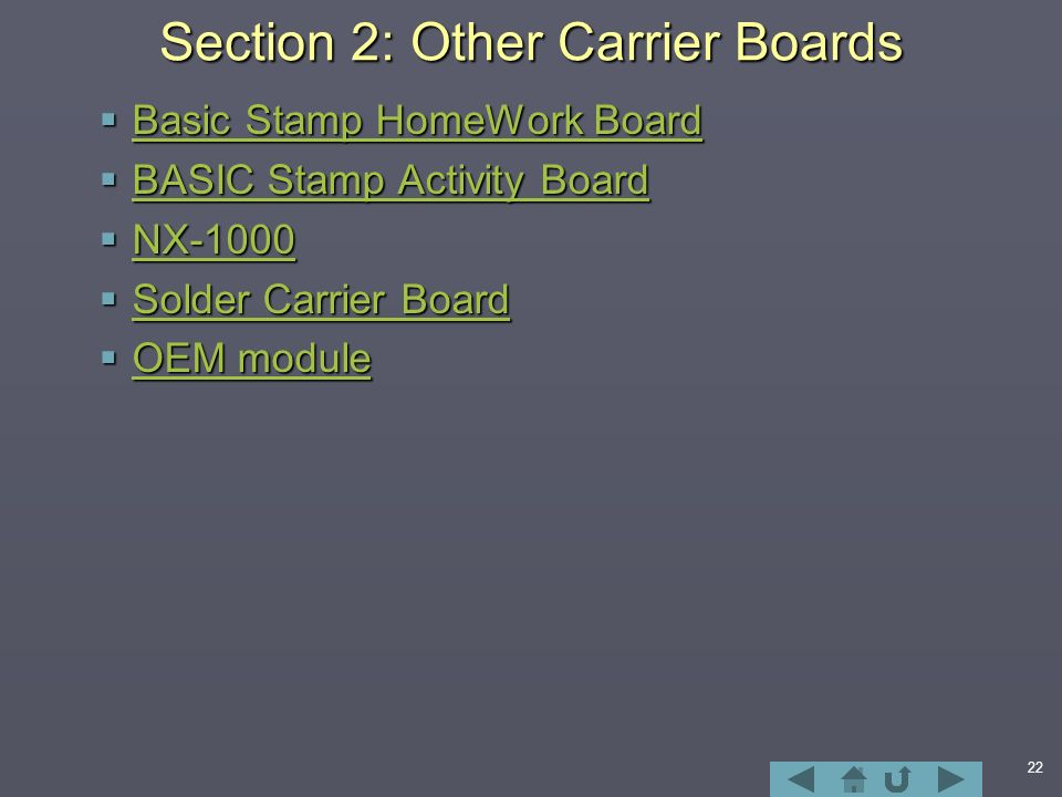 22 Section 2: Other Carrier Boards  Basic Stamp HomeWork Board Basic Stamp HomeWork Board Basic Stamp HomeWork Board  BASIC Stamp Activity Board BASIC Stamp Activity Board BASIC Stamp Activity Board  NX-1000 NX-1000  Solder Carrier Board Solder Carrier Board Solder Carrier Board  OEM module OEM module OEM module