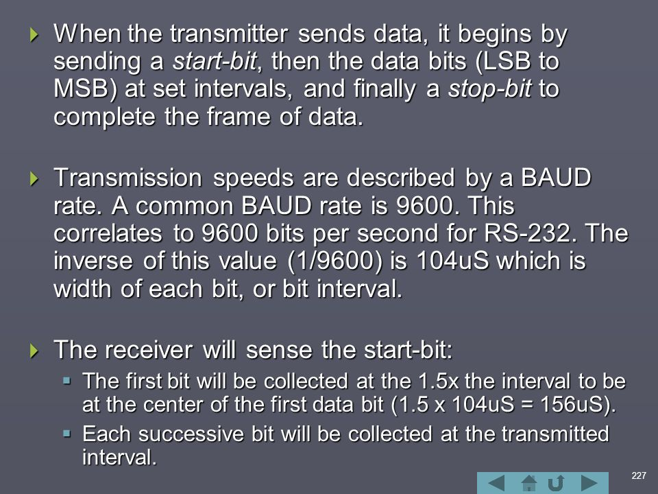 227  When the transmitter sends data, it begins by sending a start-bit, then the data bits (LSB to MSB) at set intervals, and finally a stop-bit to complete the frame of data.
