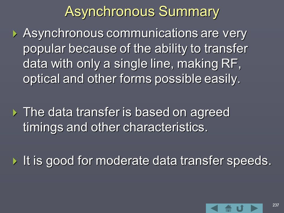 237 Asynchronous Summary  Asynchronous communications are very popular because of the ability to transfer data with only a single line, making RF, optical and other forms possible easily.