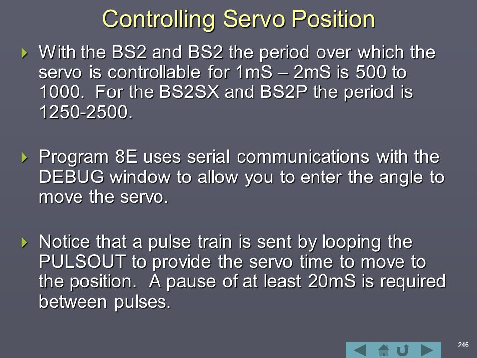 246 Controlling Servo Position  With the BS2 and BS2 the period over which the servo is controllable for 1mS – 2mS is 500 to 1000.
