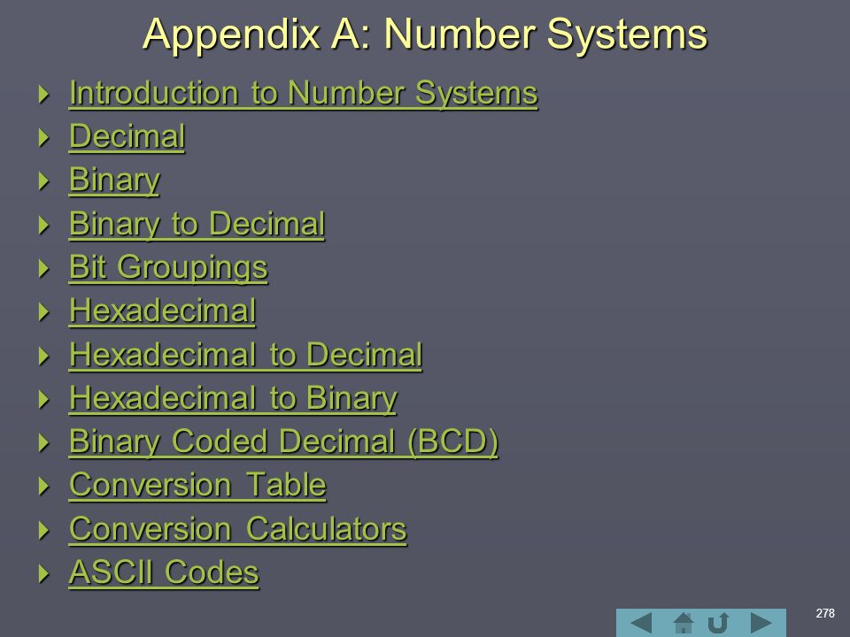 278 Appendix A: Number Systems  Introduction to Number Systems Introduction to Number Systems Introduction to Number Systems  Decimal Decimal  Binary Binary  Binary to Decimal Binary to Decimal Binary to Decimal  Bit Groupings Bit Groupings Bit Groupings  Hexadecimal Hexadecimal  Hexadecimal to Decimal Hexadecimal to Decimal Hexadecimal to Decimal  Hexadecimal to Binary Hexadecimal to Binary Hexadecimal to Binary  Binary Coded Decimal (BCD) Binary Coded Decimal (BCD) Binary Coded Decimal (BCD)  Conversion Table Conversion Table Conversion Table  Conversion Calculators Conversion Calculators Conversion Calculators  ASCII Codes ASCII Codes ASCII Codes
