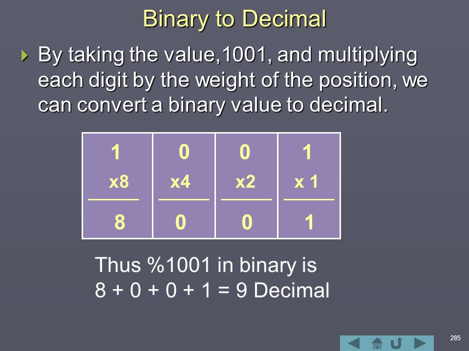 285  By taking the value,1001, and multiplying each digit by the weight of the position, we can convert a binary value to decimal.