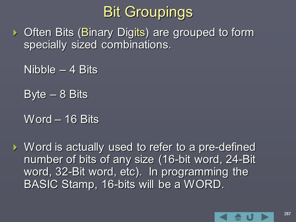 287 Bit Groupings  Often Bits (Binary Digits) are grouped to form specially sized combinations.