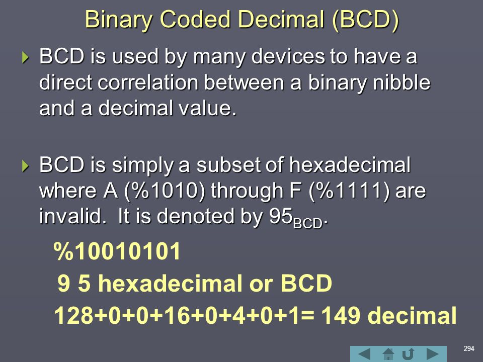 294 Binary Coded Decimal (BCD)  BCD is used by many devices to have a direct correlation between a binary nibble and a decimal value.