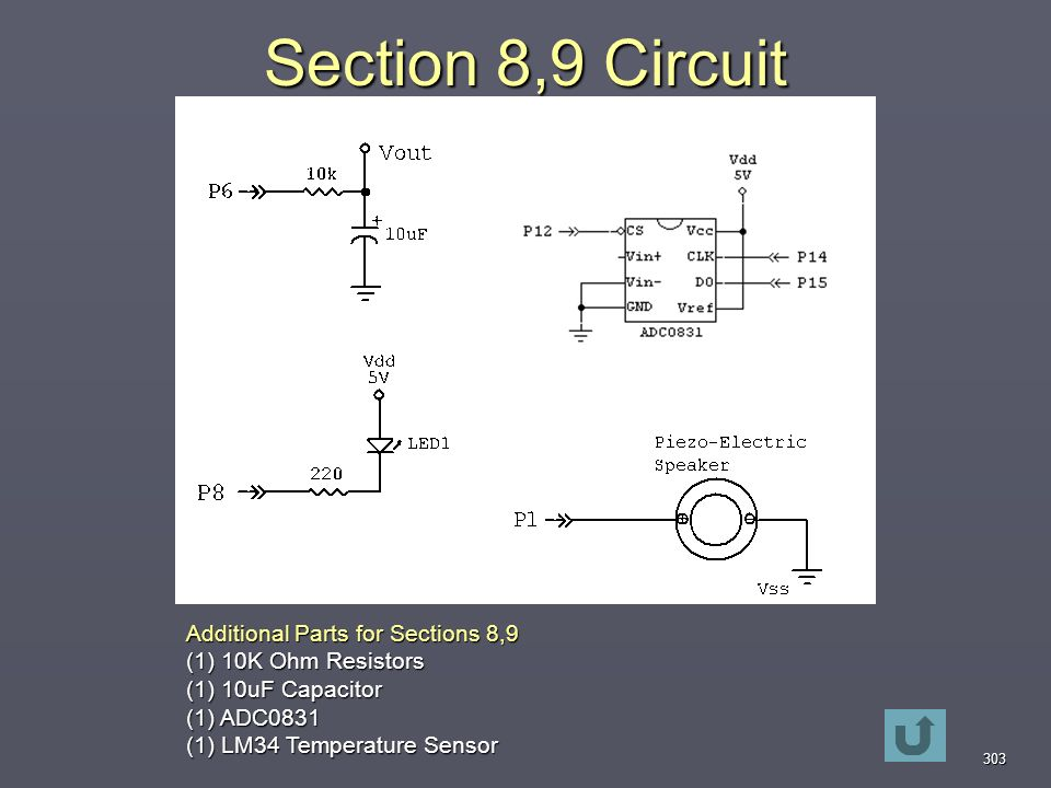 303 Section 8,9 Circuit Additional Parts for Sections 8,9 (1) 10K Ohm Resistors (1) 10uF Capacitor (1) ADC0831 (1) LM34 Temperature Sensor