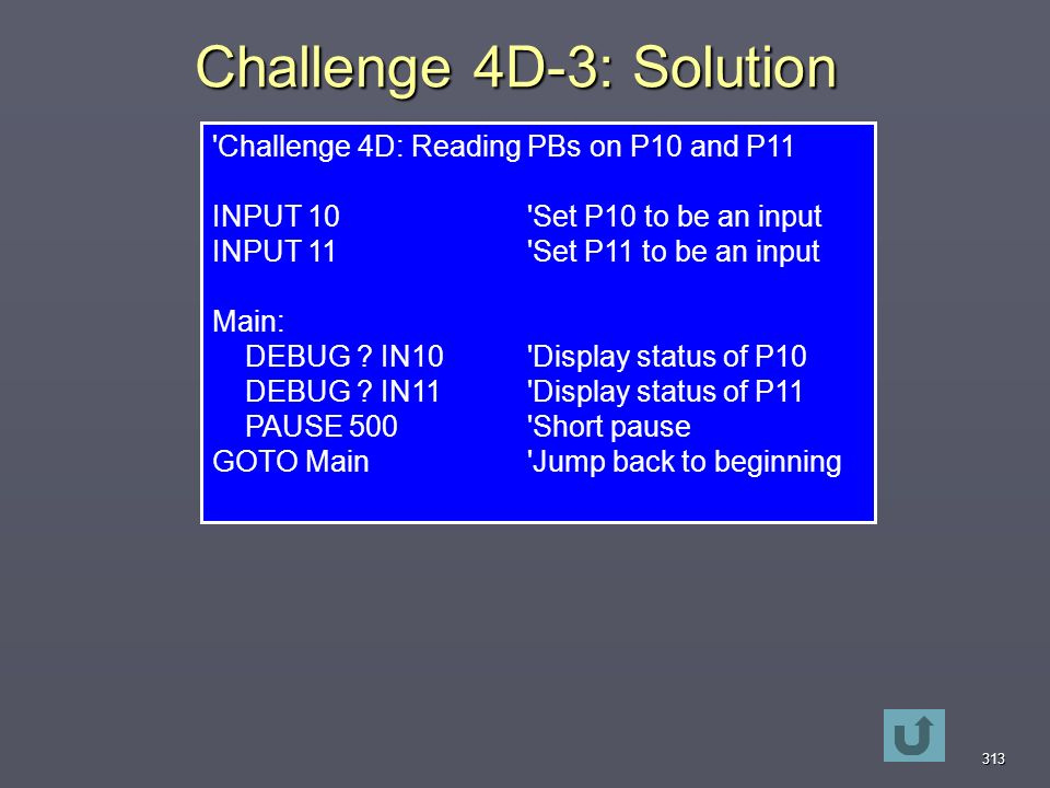 313 Challenge 4D-3: Solution Challenge 4D: Reading PBs on P10 and P11 INPUT 10 Set P10 to be an input INPUT 11 Set P11 to be an input Main: DEBUG .