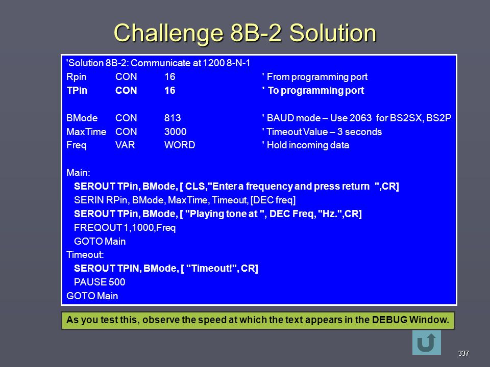 337 Challenge 8B-2 Solution Solution 8B-2: Communicate at N-1 RpinCON16 From programming port TPin CON 16 To programming port BMode CON813 BAUD mode – Use 2063 for BS2SX, BS2P MaxTimeCON3000 Timeout Value – 3 seconds Freq VAR WORD Hold incoming data Main: SEROUT TPin, BMode, [ CLS, Enter a frequency and press return ,CR] SERIN RPin, BMode, MaxTime, Timeout, [DEC freq] SEROUT TPin, BMode, [ Playing tone at , DEC Freq, Hz. ,CR] FREQOUT 1,1000,Freq GOTO Main Timeout: SEROUT TPIN, BMode, [ Timeout! , CR] PAUSE 500 GOTO Main As you test this, observe the speed at which the text appears in the DEBUG Window.