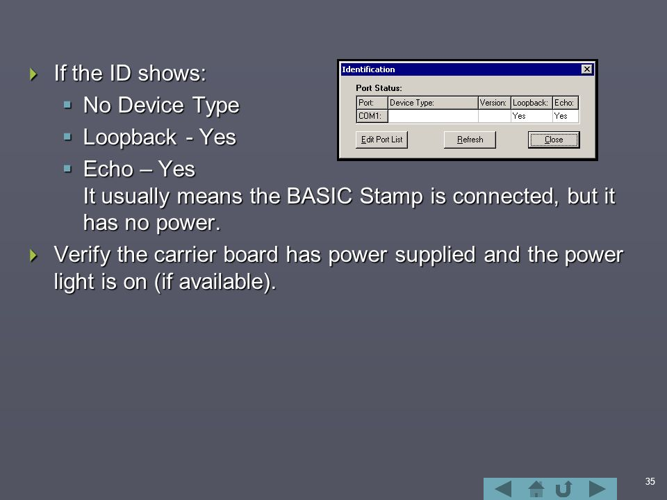 35  If the ID shows:  No Device Type  Loopback - Yes  Echo – Yes It usually means the BASIC Stamp is connected, but it has no power.