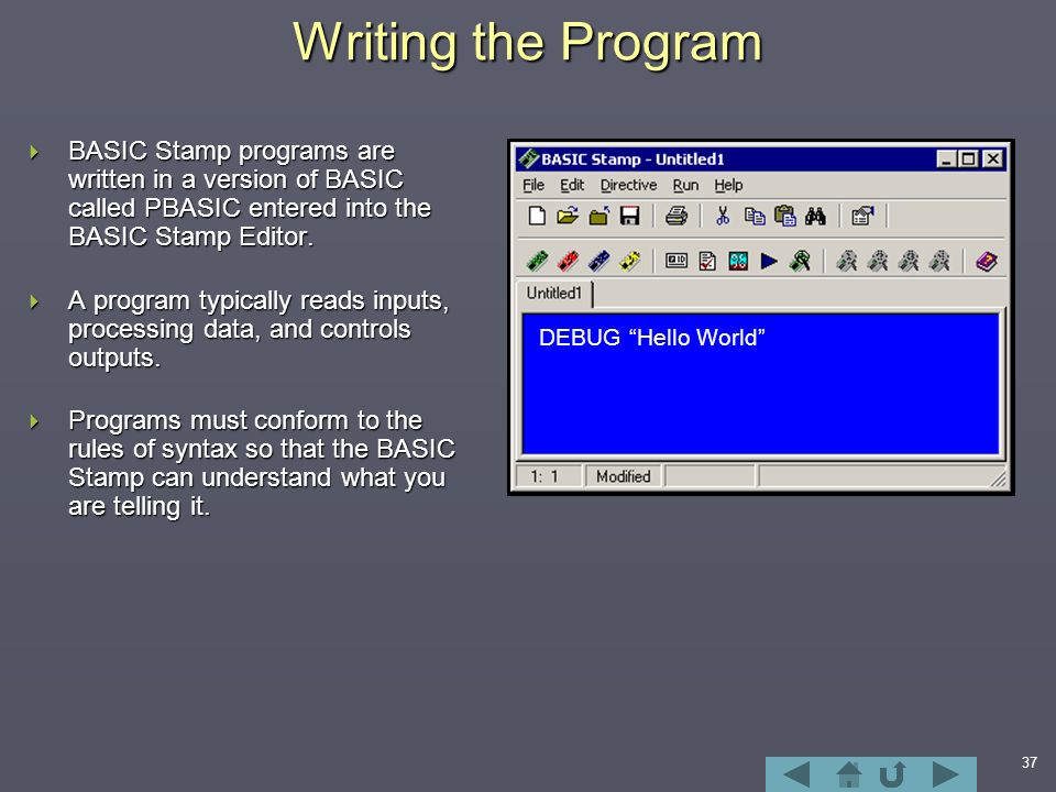 37 Writing the Program  BASIC Stamp programs are written in a version of BASIC called PBASIC entered into the BASIC Stamp Editor.