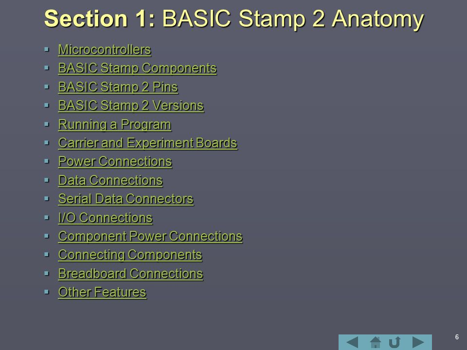 6 Section 1: BASIC Stamp 2 Anatomy  Microcontrollers Microcontrollers  BASIC Stamp Components BASIC Stamp Components BASIC Stamp Components  BASIC Stamp 2 Pins BASIC Stamp 2 Pins BASIC Stamp 2 Pins  BASIC Stamp 2 Versions BASIC Stamp 2 Versions BASIC Stamp 2 Versions  Running a Program Running a Program Running a Program  Carrier and Experiment Boards Carrier and Experiment Boards Carrier and Experiment Boards  Power Connections Power Connections Power Connections  Data Connections Data Connections Data Connections  Serial Data Connectors Serial Data Connectors Serial Data Connectors  I/O Connections I/O Connections I/O Connections  Component Power Connections Component Power Connections Component Power Connections  Connecting Components Connecting Components Connecting Components  Breadboard Connections Breadboard Connections Breadboard Connections  Other Features Other Features Other Features