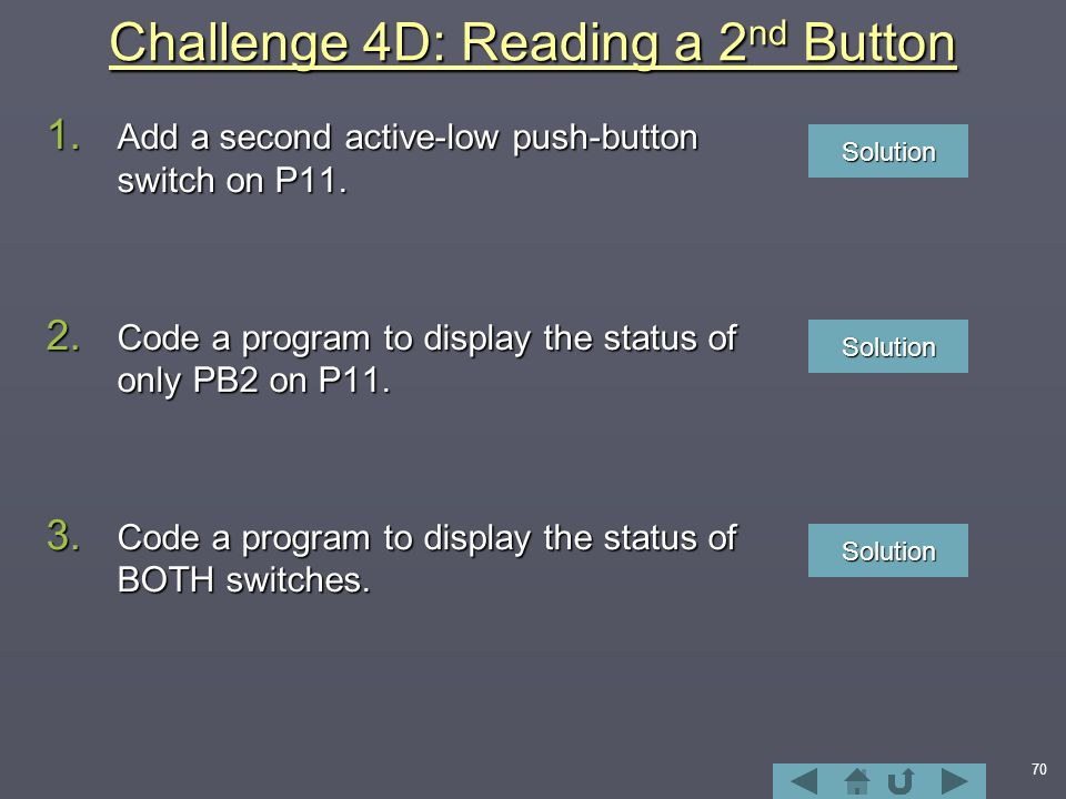 70 Challenge 4D: Reading a 2 nd Button 1. Add a second active-low push-button switch on P11.
