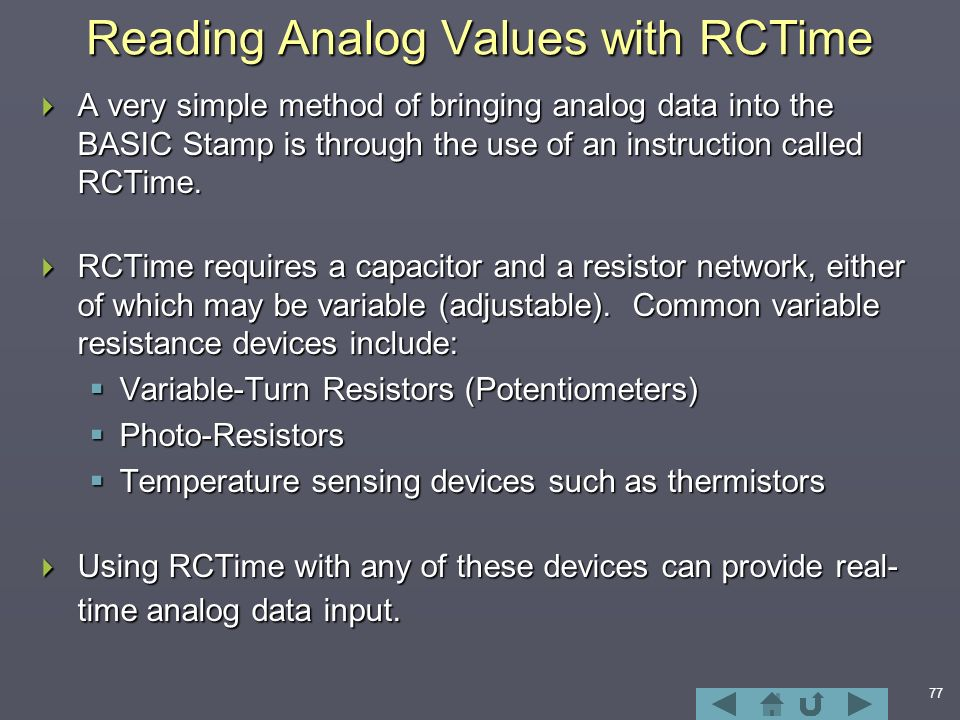 77 Reading Analog Values with RCTime  A very simple method of bringing analog data into the BASIC Stamp is through the use of an instruction called RCTime.