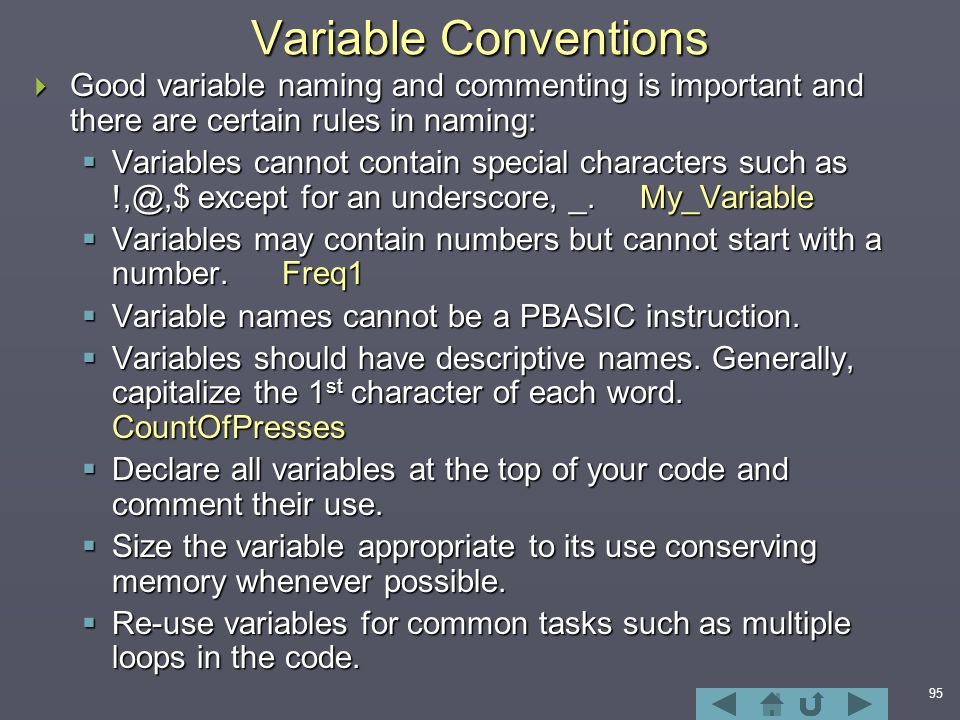 95 Variable Conventions  Good variable naming and commenting is important and there are certain rules in naming:  Variables cannot contain special characters such as except for an underscore, _.