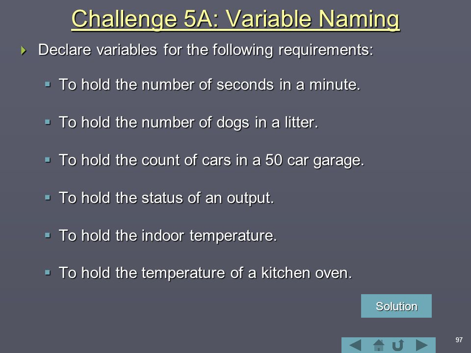 97 Challenge 5A: Variable Naming  Declare variables for the following requirements:  To hold the number of seconds in a minute.