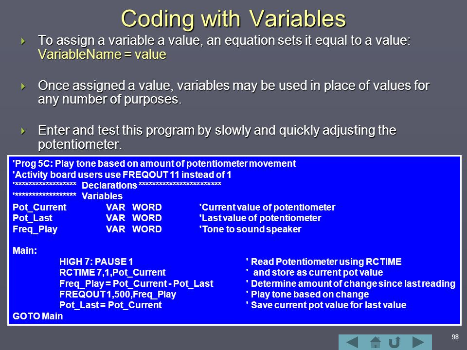 98 Coding with Variables  To assign a variable a value, an equation sets it equal to a value: VariableName = value  Once assigned a value, variables may be used in place of values for any number of purposes.