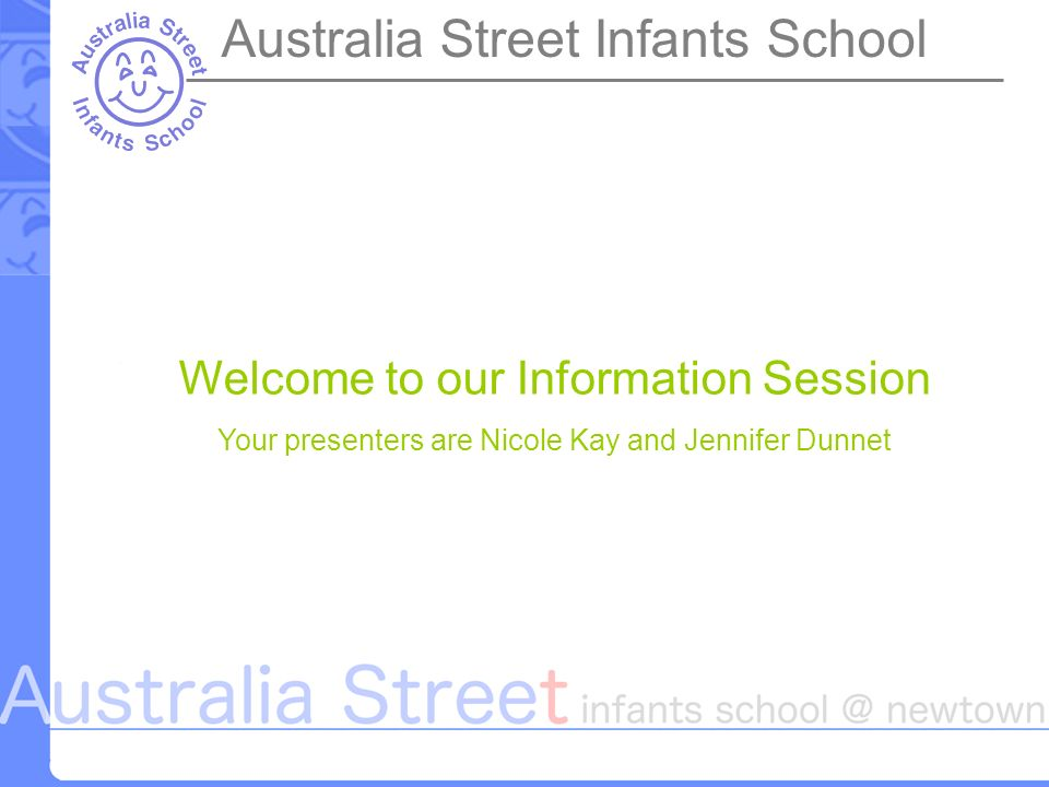 Welcome to our Information Session Your presenters are Nicole Kay and Jennifer Dunnet Australia Street Infants School