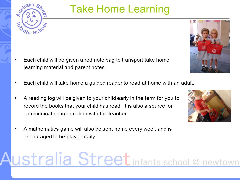 Take Home Learning Each child will be given a red note bag to transport take home learning material and parent notes.