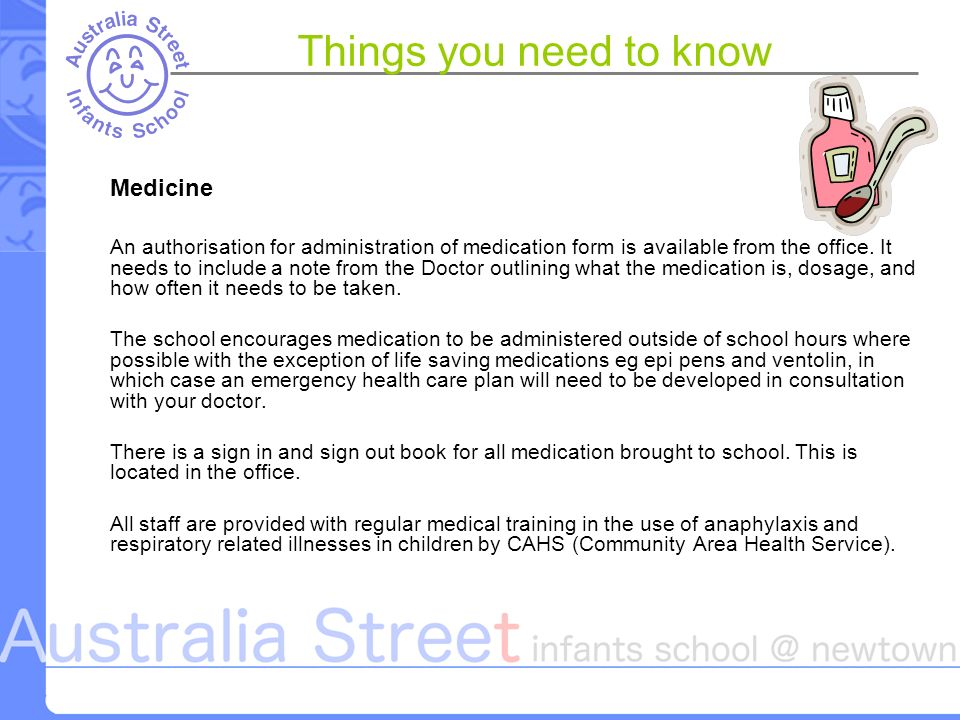 Things you need to know Medicine An authorisation for administration of medication form is available from the office.