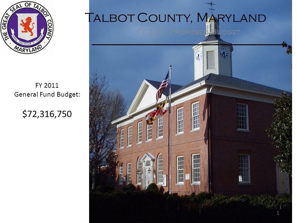 Talbot County, Maryland FY 2011 Proposed Budget FY 2011 General Fund Budget: $72,316,750 1