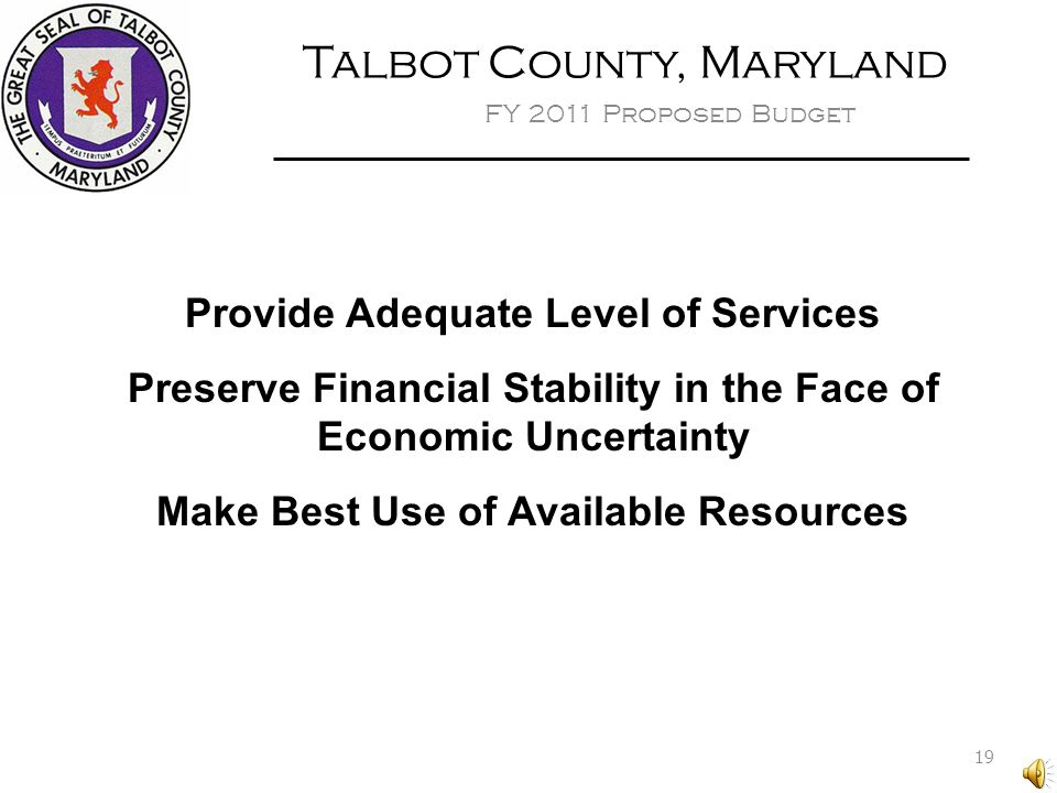 Talbot County, Maryland FY 2011 Proposed Budget Provide Adequate Level of Services Preserve Financial Stability in the Face of Economic Uncertainty Make Best Use of Available Resources 19