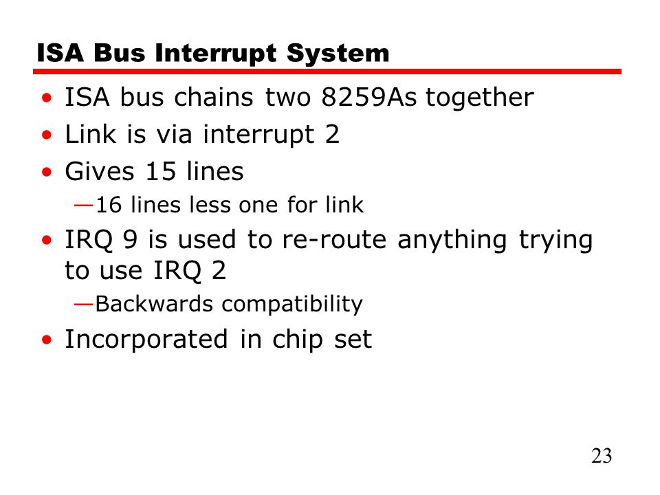 ISA Bus Interrupt System ISA bus chains two 8259As together Link is via interrupt 2 Gives 15 lines —16 lines less one for link IRQ 9 is used to re-route anything trying to use IRQ 2 —Backwards compatibility Incorporated in chip set 23