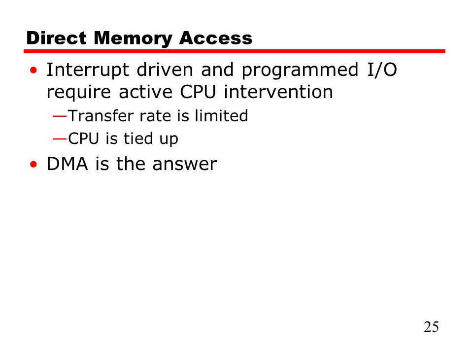 Direct Memory Access Interrupt driven and programmed I/O require active CPU intervention —Transfer rate is limited —CPU is tied up DMA is the answer 25