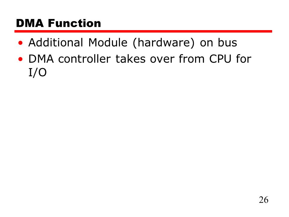 DMA Function Additional Module (hardware) on bus DMA controller takes over from CPU for I/O 26