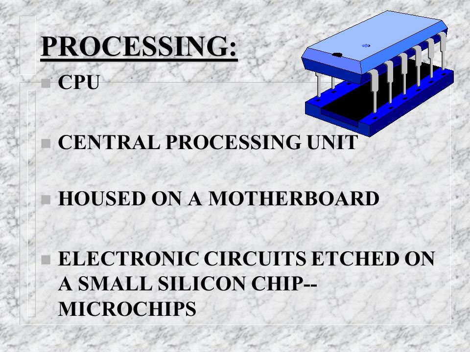 PROCESSING: n CPU n CENTRAL PROCESSING UNIT n HOUSED ON A MOTHERBOARD n ELECTRONIC CIRCUITS ETCHED ON A SMALL SILICON CHIP-- MICROCHIPS