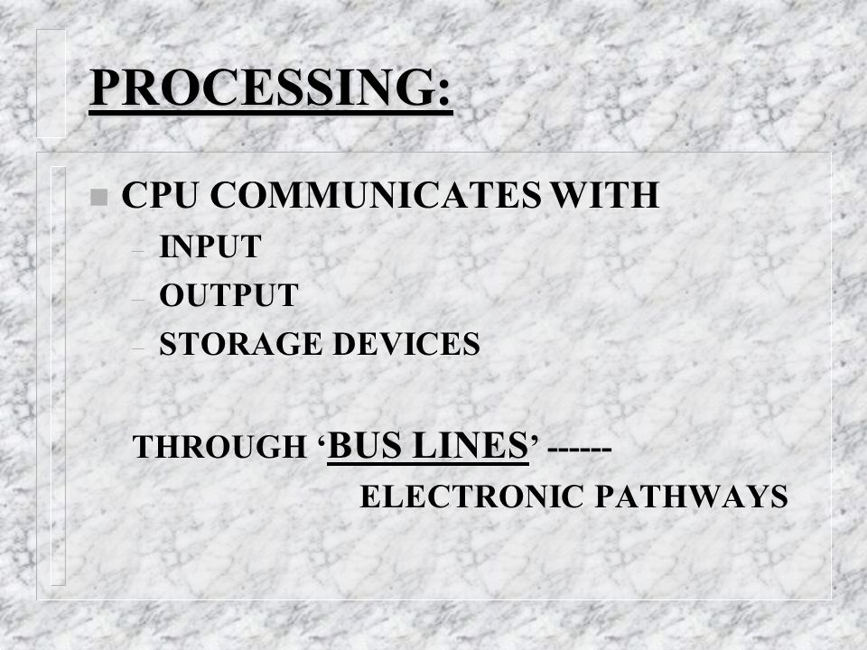 PROCESSING: n CPU COMMUNICATES WITH – INPUT – OUTPUT – STORAGE DEVICES THROUGH ' BUS LINES ' ELECTRONIC PATHWAYS