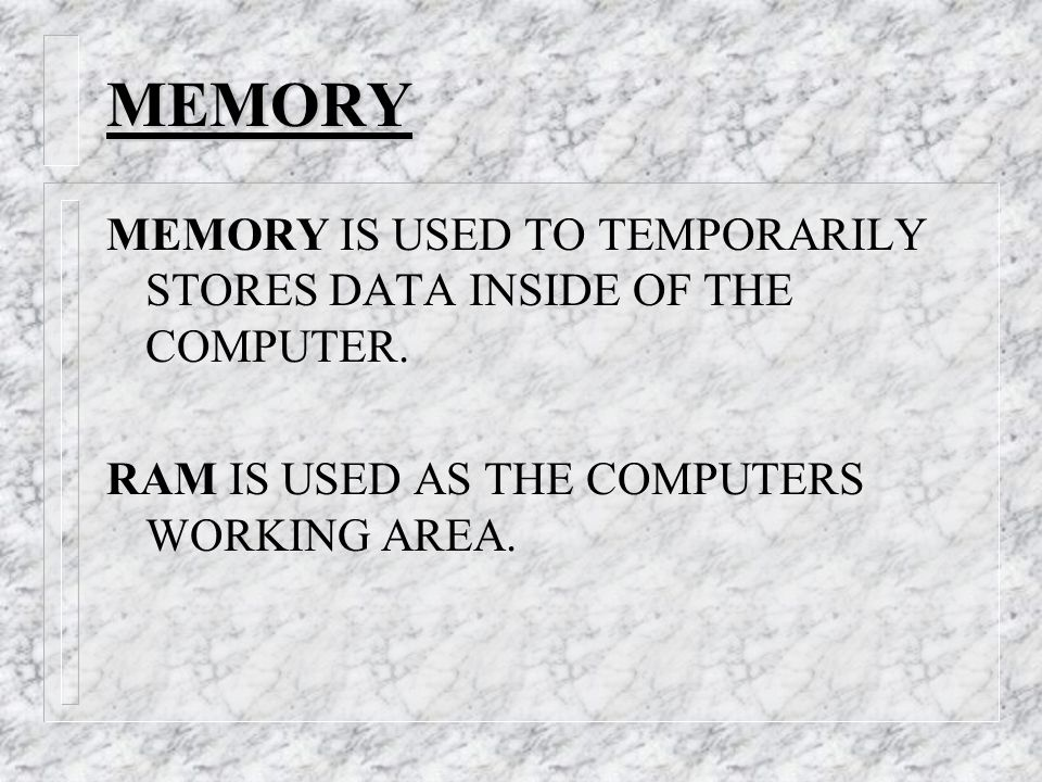 MEMORY MEMORY IS USED TO TEMPORARILY STORES DATA INSIDE OF THE COMPUTER.