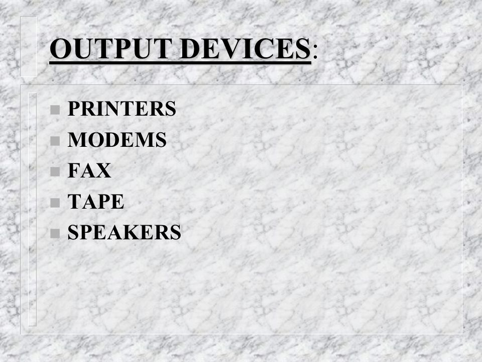 OUTPUT DEVICES OUTPUT DEVICES: n PRINTERS n MODEMS n FAX n TAPE n SPEAKERS