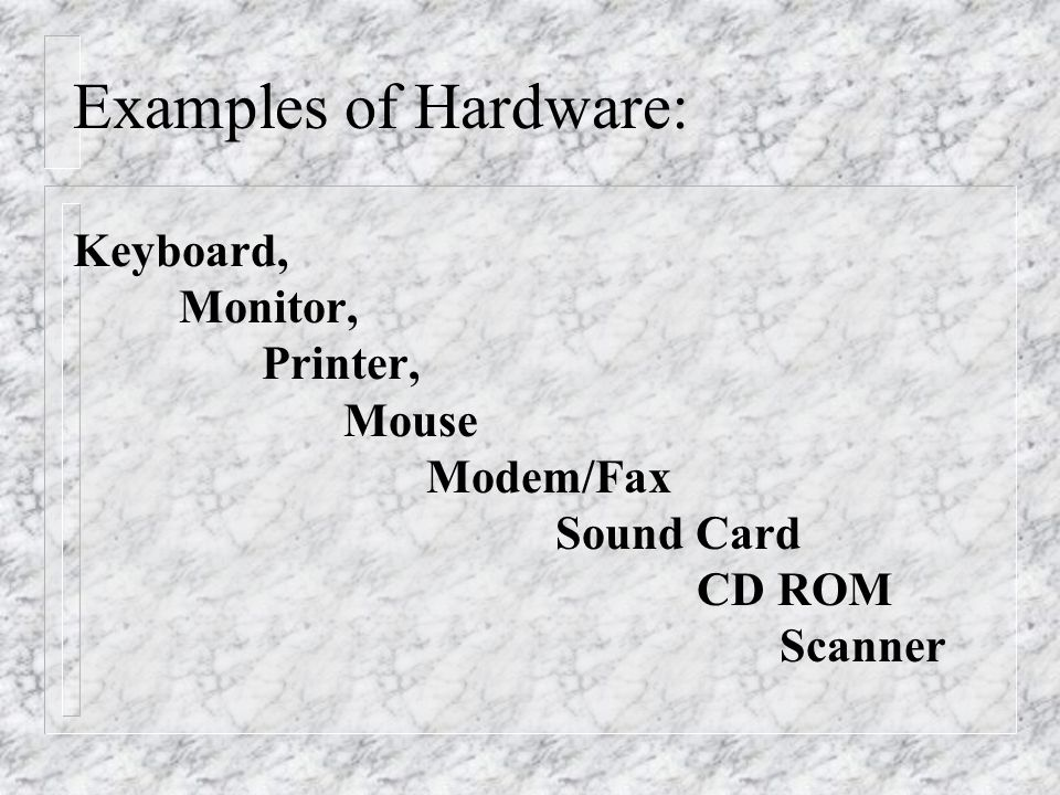 Examples of Hardware: Keyboard, Monitor, Printer, Mouse Modem/Fax Sound Card CD ROM Scanner