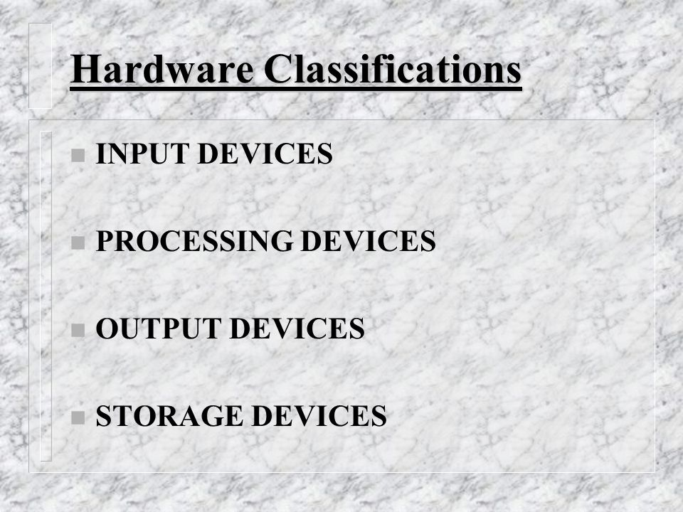 Hardware Classifications n INPUT DEVICES n PROCESSING DEVICES n OUTPUT DEVICES n STORAGE DEVICES