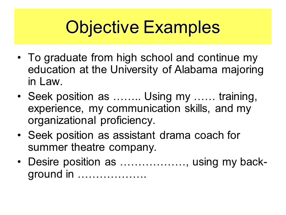 Objective Examples To graduate from high school and continue my education at the University of Alabama majoring in Law.